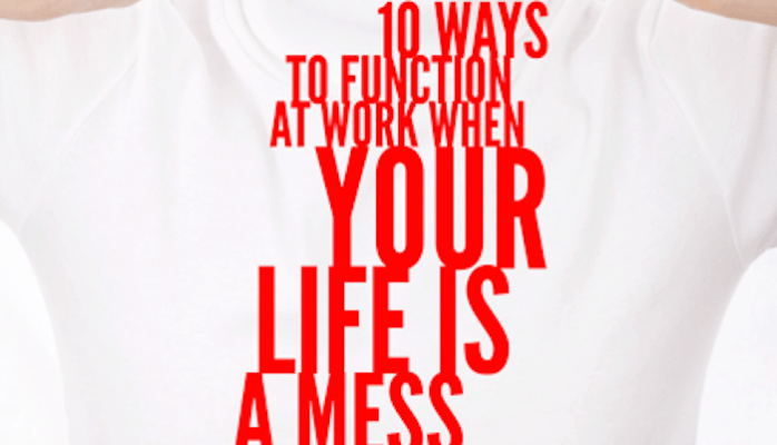 10 Ways to Function at Work When Life Is a Mess
